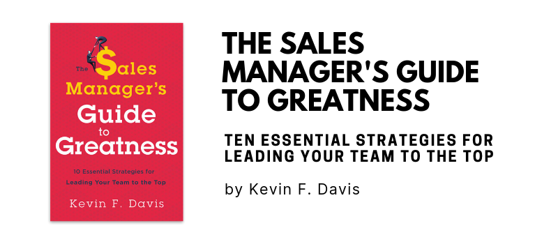 The Sales Manager's Guide to Greatness: Ten Essential Strategies for Leading Your Team to the Top by Kevin F. Davis